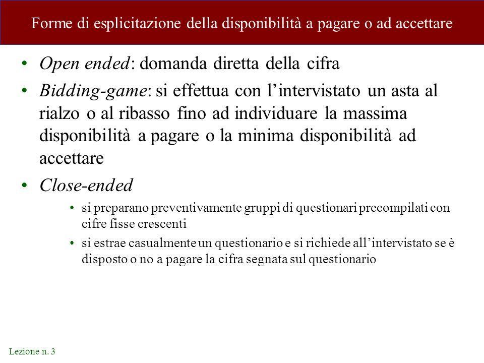 Lezione n. 3 Forme di esplicitazione della disponibilità a pagare o ad accettare Open ended: domanda diretta della cifra Bidding-game: si effettua con
