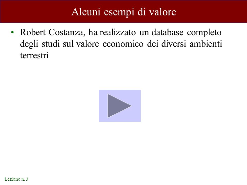 Lezione n. 3 Alcuni esempi di valore Robert Costanza, ha realizzato un database completo degli studi sul valore economico dei diversi ambienti terrest