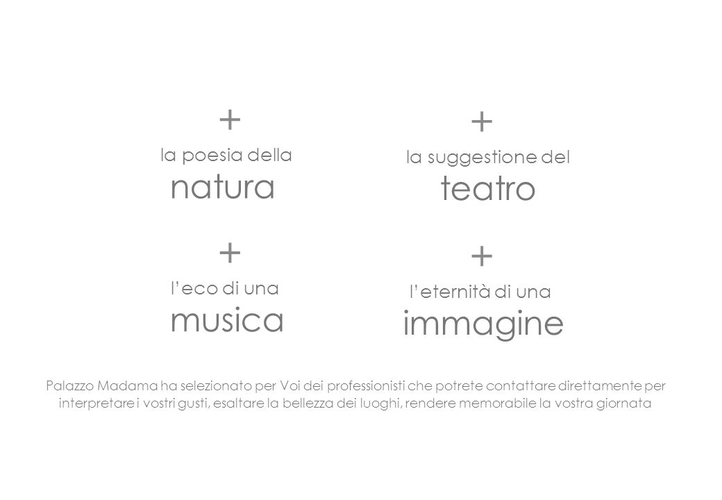 Palazzo Madama ha selezionato per Voi dei professionisti che potrete contattare direttamente per interpretare i vostri gusti, esaltare la bellezza dei luoghi, rendere memorabile la vostra giornata + la poesia della natura + la suggestione del teatro + l'eco di una musica + l'eternità di una immagine