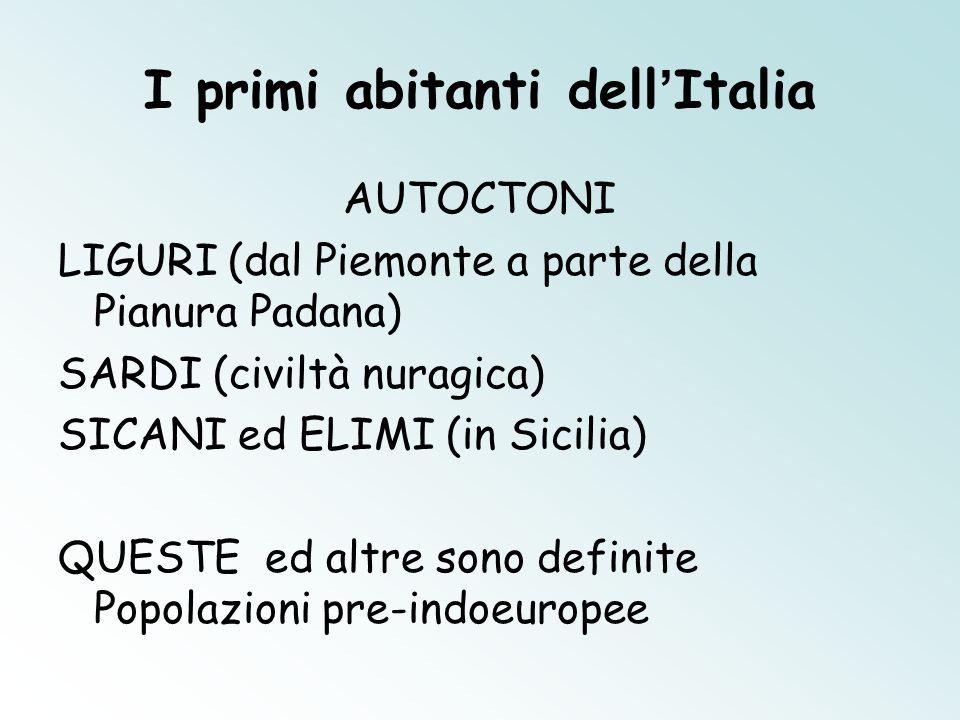 I primi abitanti dell'Italia AUTOCTONI LIGURI (dal Piemonte a parte della Pianura Padana) SARDI (civiltà nuragica) SICANI ed ELIMI (in Sicilia) QUESTE ed altre sono definite Popolazioni pre-indoeuropee