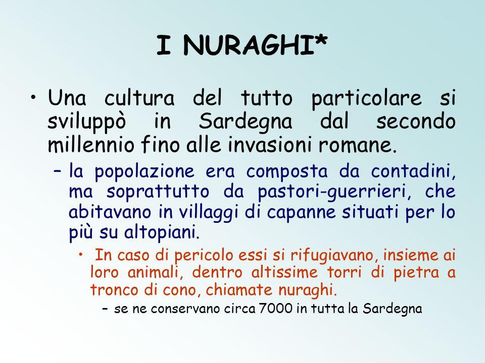 I NURAGHI* Una cultura del tutto particolare si sviluppò in Sardegna dal secondo millennio fino alle invasioni romane.