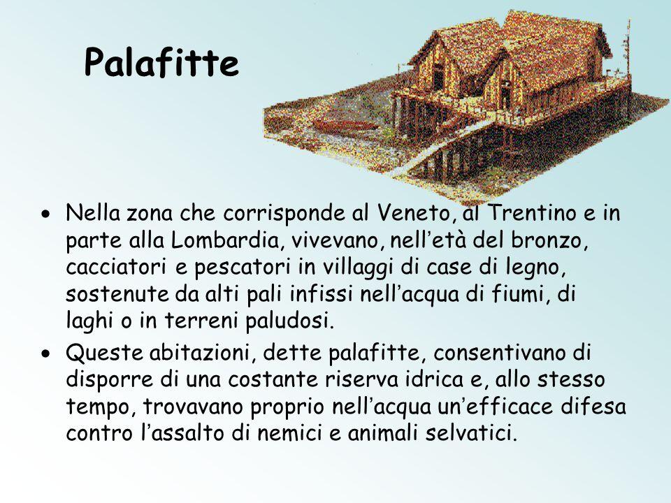 Palafitte  Nella zona che corrisponde al Veneto, al Trentino e in parte alla Lombardia, vivevano, nell ' età del bronzo, cacciatori e pescatori in villaggi di case di legno, sostenute da alti pali infissi nell ' acqua di fiumi, di laghi o in terreni paludosi.