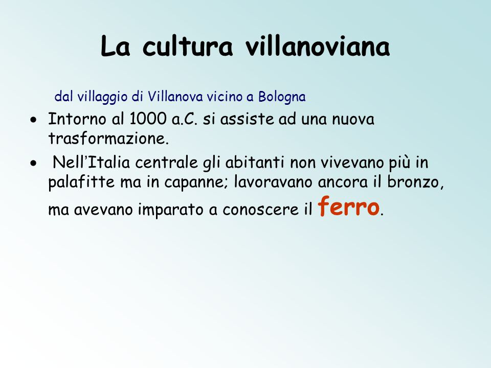 La cultura villanoviana dal villaggio di Villanova vicino a Bologna  Intorno al 1000 a.C. si assiste ad una nuova trasformazione.  Nell ' Italia cen