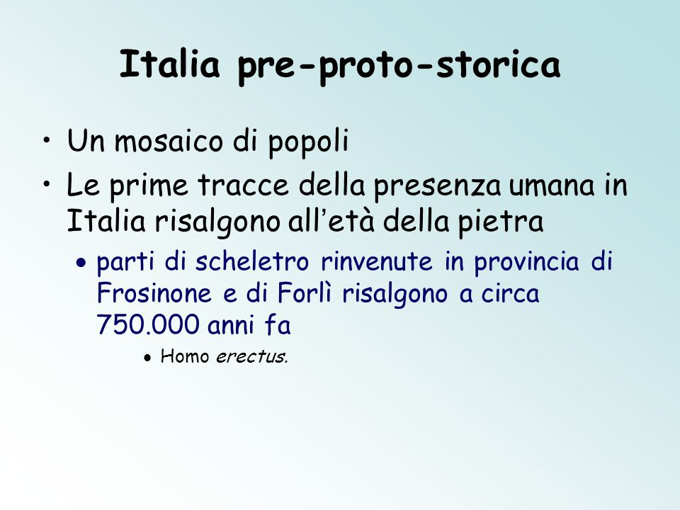 Italia pre-proto-storica Un mosaico di popoli Le prime tracce della presenza umana in Italia risalgono all ' età della pietra  parti di scheletro rinvenute in provincia di Frosinone e di Forlì risalgono a circa 750.000 anni fa  Homo erectus.