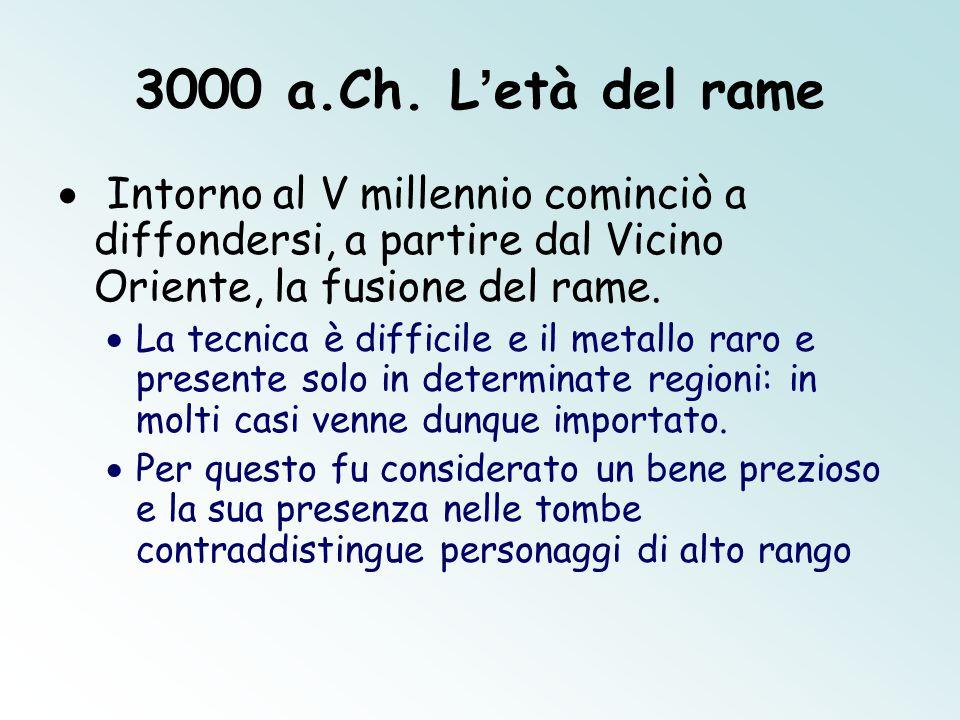 3000 a.Ch. L'età del rame  Intorno al V millennio cominciò a diffondersi, a partire dal Vicino Oriente, la fusione del rame.  La tecnica è difficile