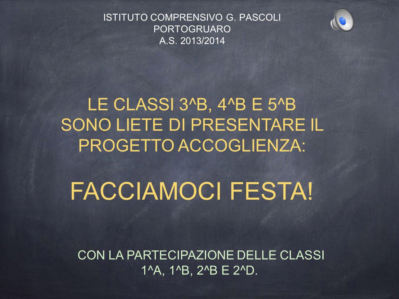 ISTITUTO COMPRENSIVO G. PASCOLI PORTOGRUARO A.S. 2013/2014 LE CLASSI 3^B, 4^B E 5^B SONO LIETE DI PRESENTARE IL PROGETTO ACCOGLIENZA: FACCIAMOCI FESTA
