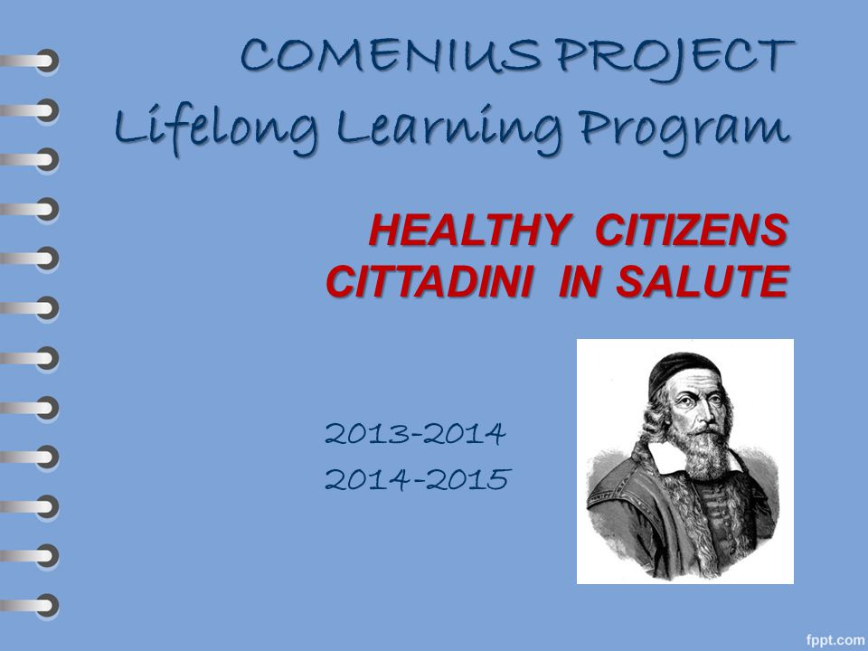 COMENIUS PROJECT Lifelong Learning Program HEALTHY CITIZENS CITTADINI IN SALUTE 2013-2014 2014-2015
