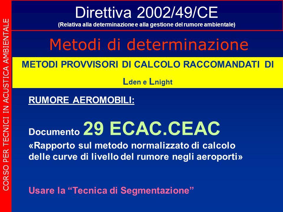 Direttiva 2002/49/CE (Relativa alla determinazione e alla gestione del rumore ambientale) Metodi di determinazione CORSO PER TECNICI IN ACUSTICA AMBIENTALE METODI PROVVISORI DI CALCOLO RACCOMANDATI DI L den e L night RUMORE AEROMOBILI: Documento 29 ECAC.CEAC «Rapporto sul metodo normalizzato di calcolo delle curve di livello del rumore negli aeroporti» Usare la Tecnica di Segmentazione