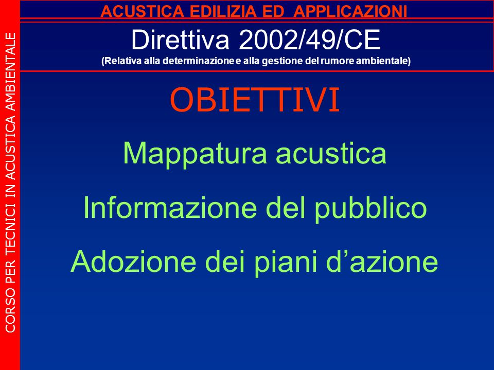 Direttiva 2002/49/CE (Relativa alla determinazione e alla gestione del rumore ambientale) OBIETTIVI CORSO PER TECNICI IN ACUSTICA AMBIENTALE Mappatura acustica Informazione del pubblico Adozione dei piani d'azione ACUSTICA EDILIZIA ED APPLICAZIONI