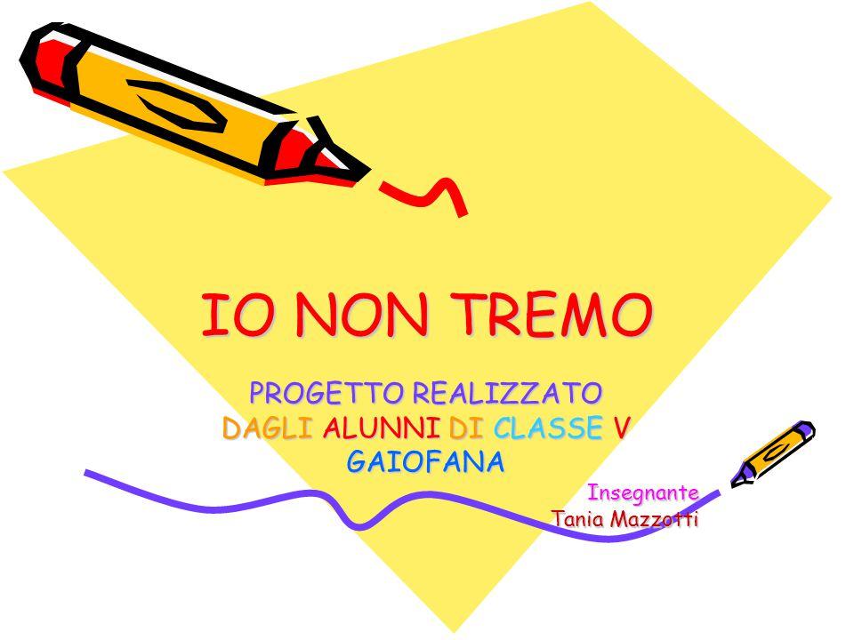IO NON TREMO PROGETTO REALIZZATO DAGLI ALUNNI DI CLASSE V GAIOFANAInsegnante Tania Mazzotti