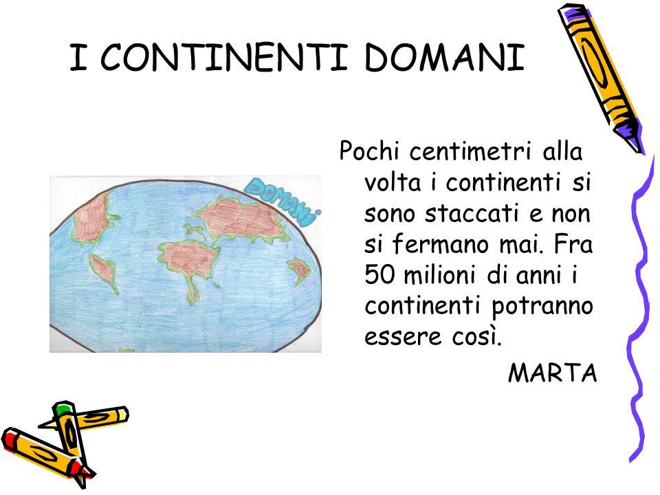 I CONTINENTI DOMANI Pochi centimetri alla volta i continenti si sono staccati e non si fermano mai.
