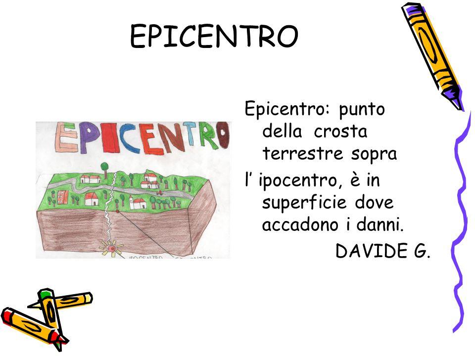 EPICENTRO Epicentro: punto della crosta terrestre sopra l' ipocentro, è in superficie dove accadono i danni. DAVIDE G.