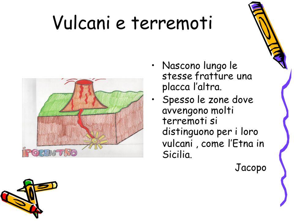 Vulcani e terremoti Nascono lungo le stesse fratture una placca l'altra. Spesso le zone dove avvengono molti terremoti si distinguono per i loro vulca