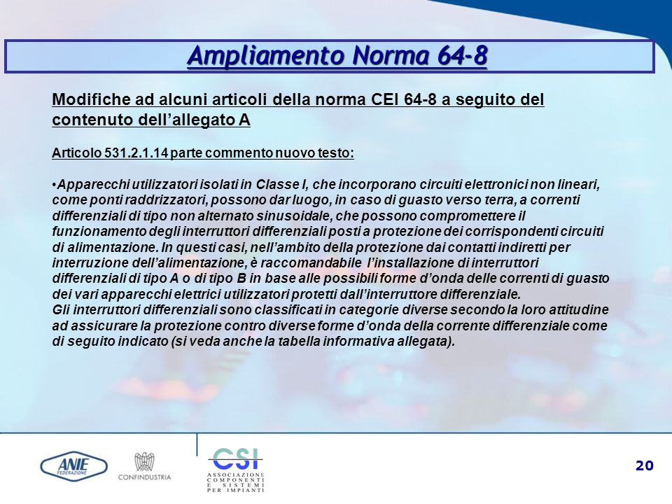 21 Ampliamento Norma 64-8 Modifiche ad alcuni articoli della norma CEI 64-8 a seguito del contenuto dell'allegato A Articolo 531.2.1.14 parte commento nuovo testo: Interruttore differenziale di tipo AC Interruttore differenziale il cui sgancio è assicurato per correnti differenziali alternate sinusoidali applicate improvvisamente o lentamente crescenti