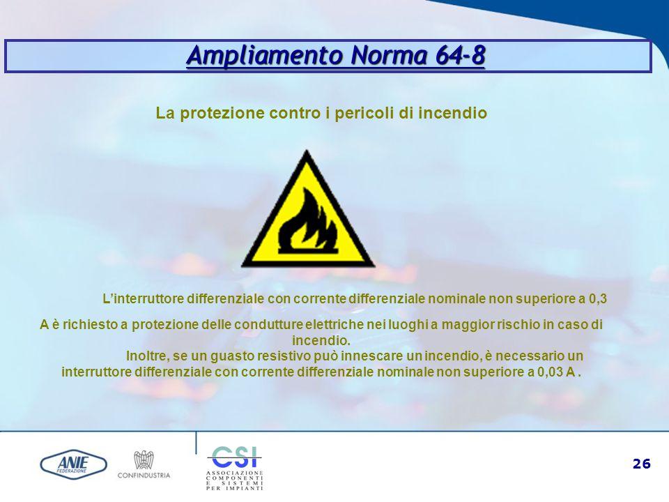 26 Ampliamento Norma 64-8 La protezione contro i pericoli di incendio L'interruttore differenziale con corrente differenziale nominale non superiore a