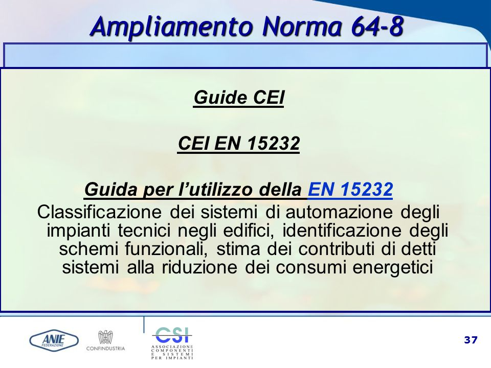 37 Ampliamento Norma 64-8 Guide CEI CEI EN 15232 Guida per l'utilizzo della EN 15232EN 15232 Classificazione dei sistemi di automazione degli impianti