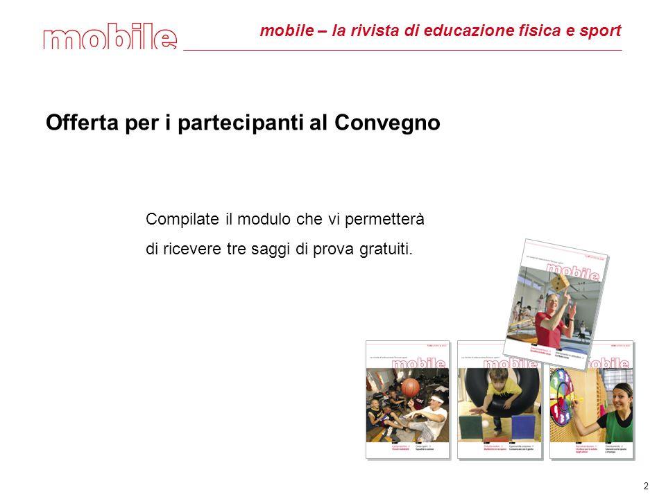 mobile – la rivista di educazione fisica e sport Offerta per i partecipanti al Convegno Compilate il modulo che vi permetterà di ricevere tre saggi di prova gratuiti.