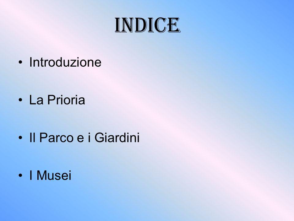 INDICE Introduzione La Prioria Il Parco e i Giardini I Musei