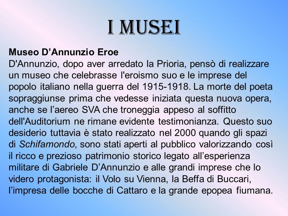 I MUSEI Museo D'Annunzio Eroe D Annunzio, dopo aver arredato la Prioria, pensò di realizzare un museo che celebrasse l eroismo suo e le imprese del popolo italiano nella guerra del 1915-1918.