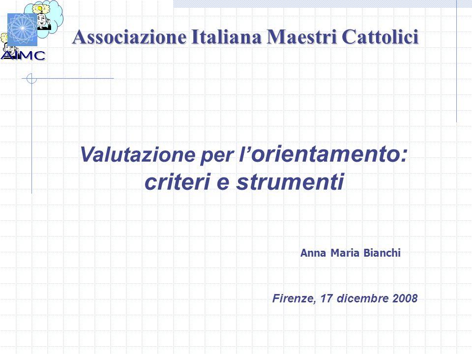 Associazione Italiana Maestri Cattolici Valutazione per l' orientamento: criteri e strumenti Firenze, 17 dicembre 2008 Anna Maria Bianchi