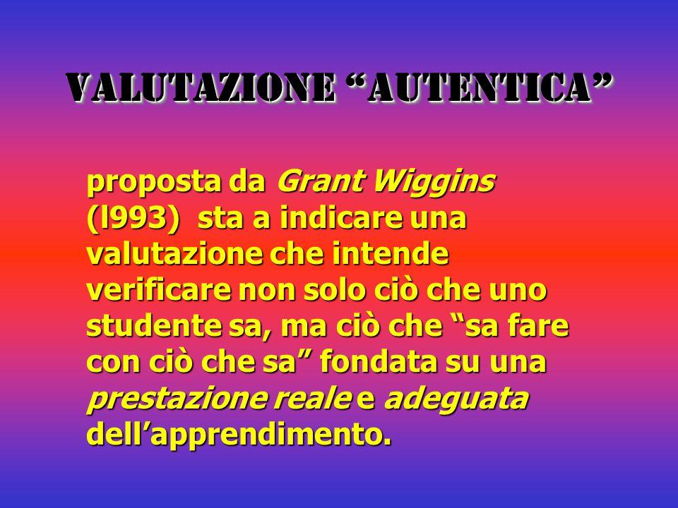 """VALUTAZIONE """"AUTENTICA"""" proposta da Grant Wiggins (l993) sta a indicare una valutazione che intende verificare non solo ciò che uno studente sa, ma ci"""