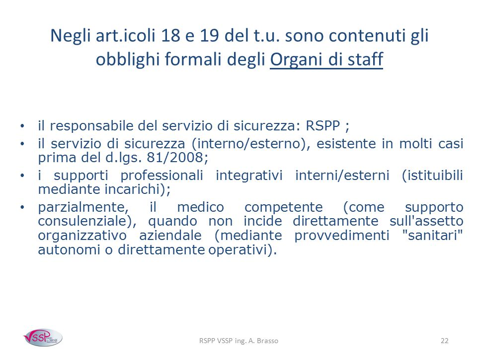 RSPP VSSP ing. A. Brasso22 Negli art.icoli 18 e 19 del t.u. sono contenuti gli obblighi formali degli Organi di staff il responsabile del servizio di