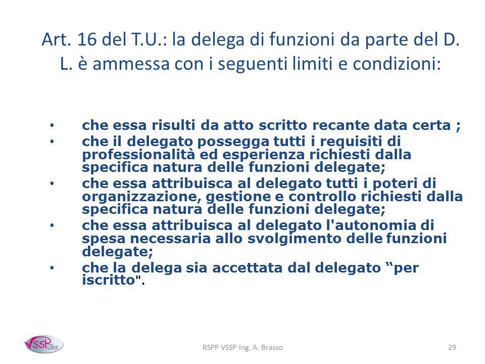 RSPP VSSP ing. A. Brasso29 Art. 16 del T.U.: la delega di funzioni da parte del D. L. è ammessa con i seguenti limiti e condizioni: che essa risulti d