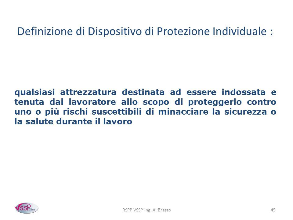RSPP VSSP ing. A. Brasso45 Definizione di Dispositivo di Protezione Individuale : qualsiasi attrezzatura destinata ad essere indossata e tenuta dal la