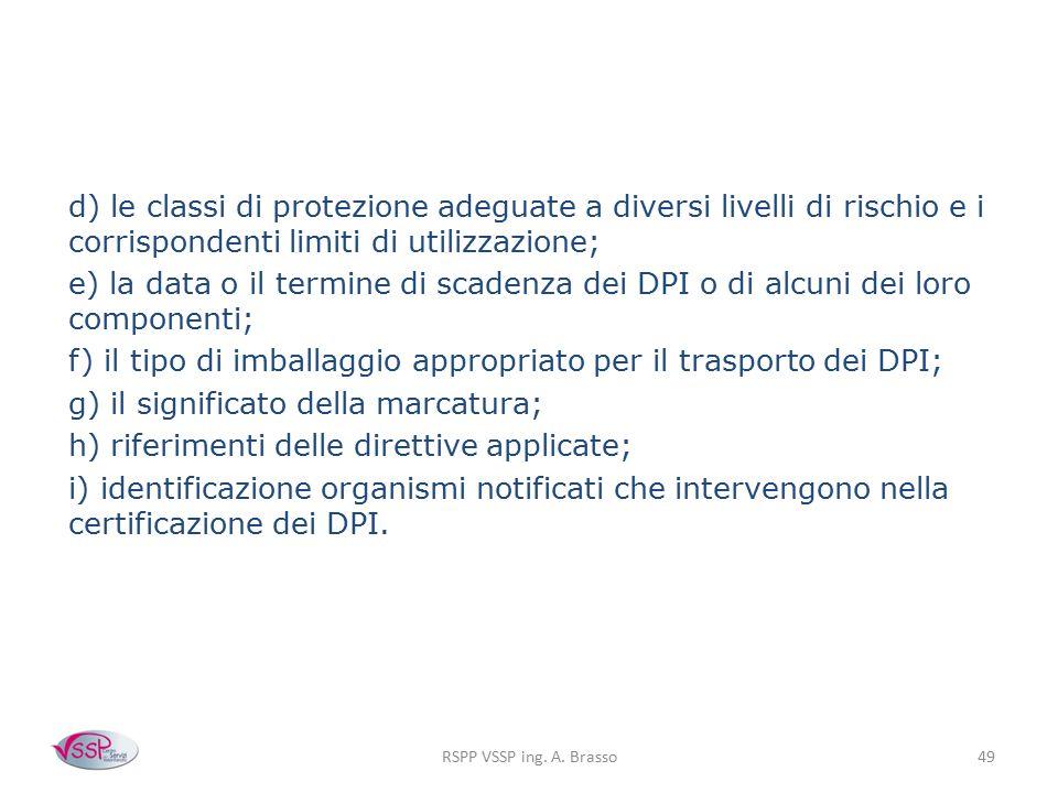 RSPP VSSP ing. A. Brasso49 d) le classi di protezione adeguate a diversi livelli di rischio e i corrispondenti limiti di utilizzazione; e) la data o i