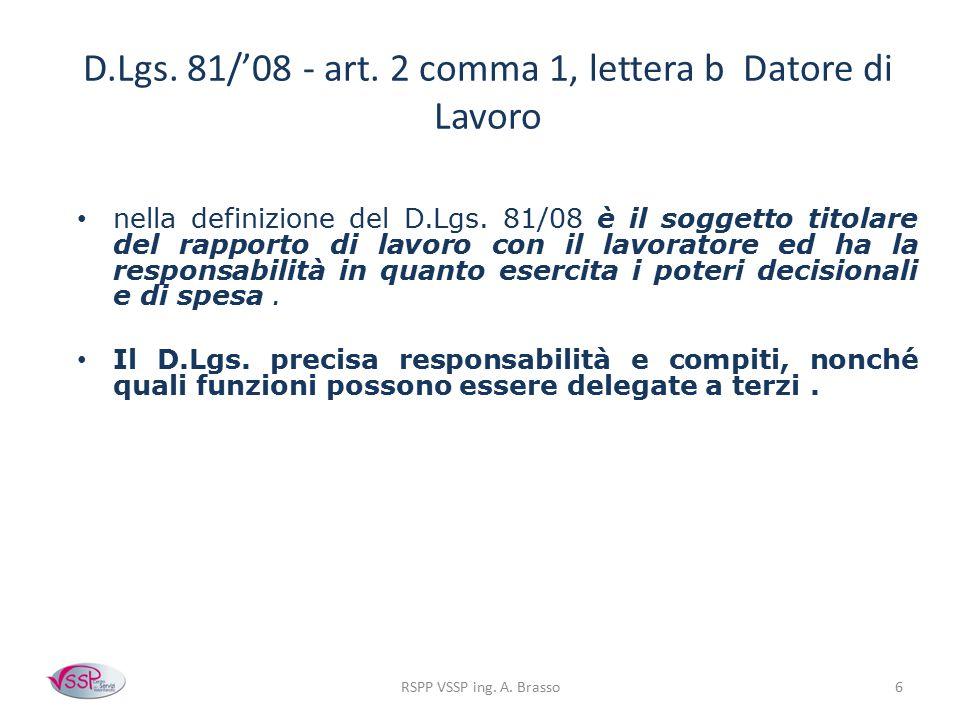 RSPP VSSP ing. A. Brasso6 D.Lgs. 81/'08 - art. 2 comma 1, lettera b Datore di Lavoro nella definizione del D.Lgs. 81/08 è il soggetto titolare del rap
