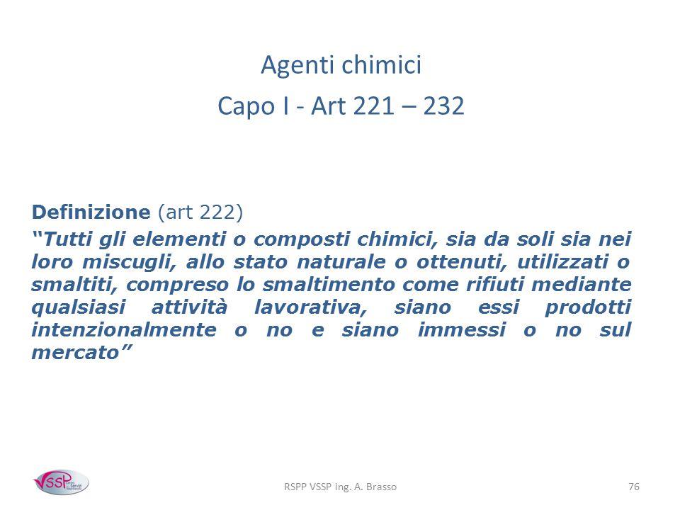 """RSPP VSSP ing. A. Brasso76 Agenti chimici Capo I - Art 221 – 232 Definizione (art 222) """"Tutti gli elementi o composti chimici, sia da soli sia nei lor"""
