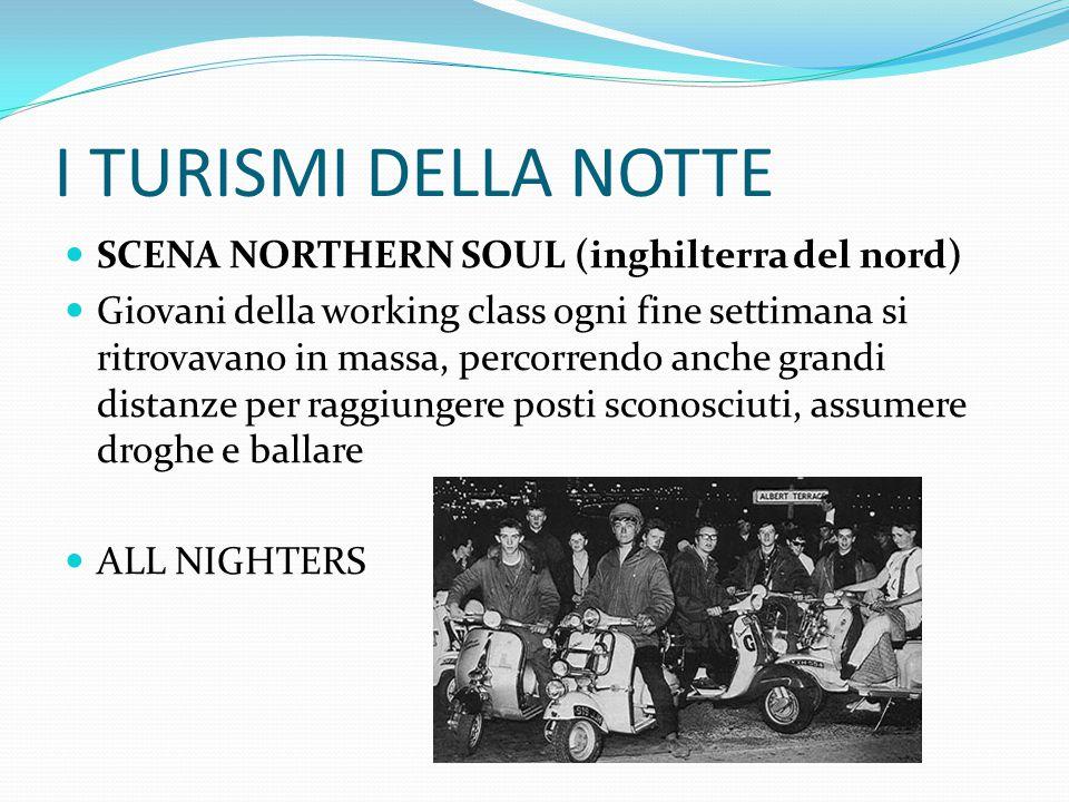 I TURISMI DELLA NOTTE SCENA NORTHERN SOUL (inghilterra del nord) Giovani della working class ogni fine settimana si ritrovavano in massa, percorrendo