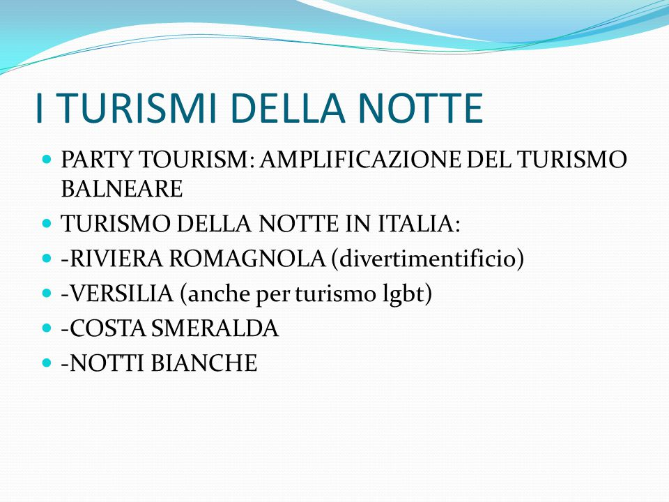 I TURISMI DELLA NOTTE PARTY TOURISM: AMPLIFICAZIONE DEL TURISMO BALNEARE TURISMO DELLA NOTTE IN ITALIA: -RIVIERA ROMAGNOLA (divertimentificio) -VERSIL