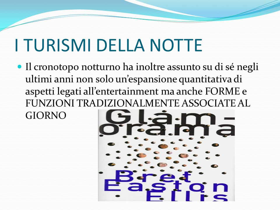 I TURISMI DELLA NOTTE PARTY TOURISM: AMPLIFICAZIONE DEL TURISMO BALNEARE TURISMO DELLA NOTTE IN ITALIA: -RIVIERA ROMAGNOLA (divertimentificio) -VERSILIA (anche per turismo lgbt) -COSTA SMERALDA -NOTTI BIANCHE
