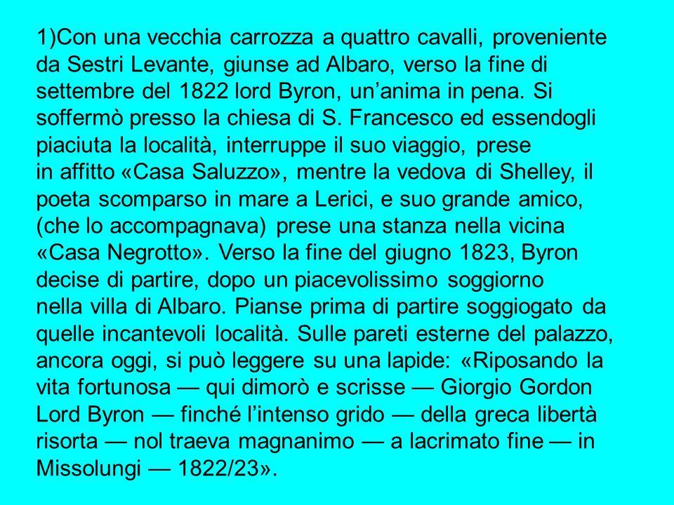 1)Con una vecchia carrozza a quattro cavalli, proveniente da Sestri Levante, giunse ad Albaro, verso la fine di settembre del 1822 lord Byron, un'anima in pena.