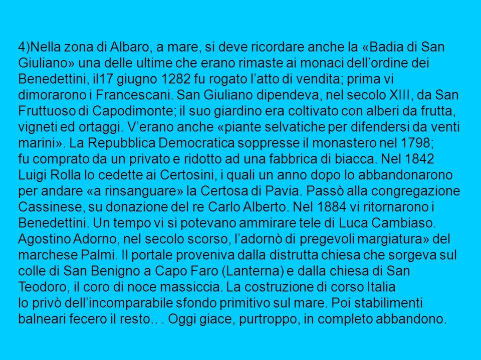 4)Nella zona di Albaro, a mare, si deve ricordare anche la «Badia di San Giuliano» una delle ultime che erano rimaste ai monaci dell'ordine dei Benedettini, il17 giugno 1282 fu rogato l'atto di vendita; prima vi dimorarono i Francescani.