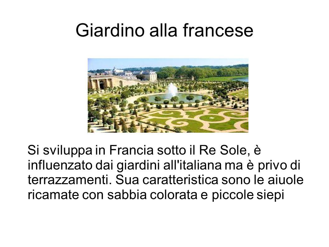 Giardino alla francese Si sviluppa in Francia sotto il Re Sole, è influenzato dai giardini all'italiana ma è privo di terrazzamenti. Sua caratteristic