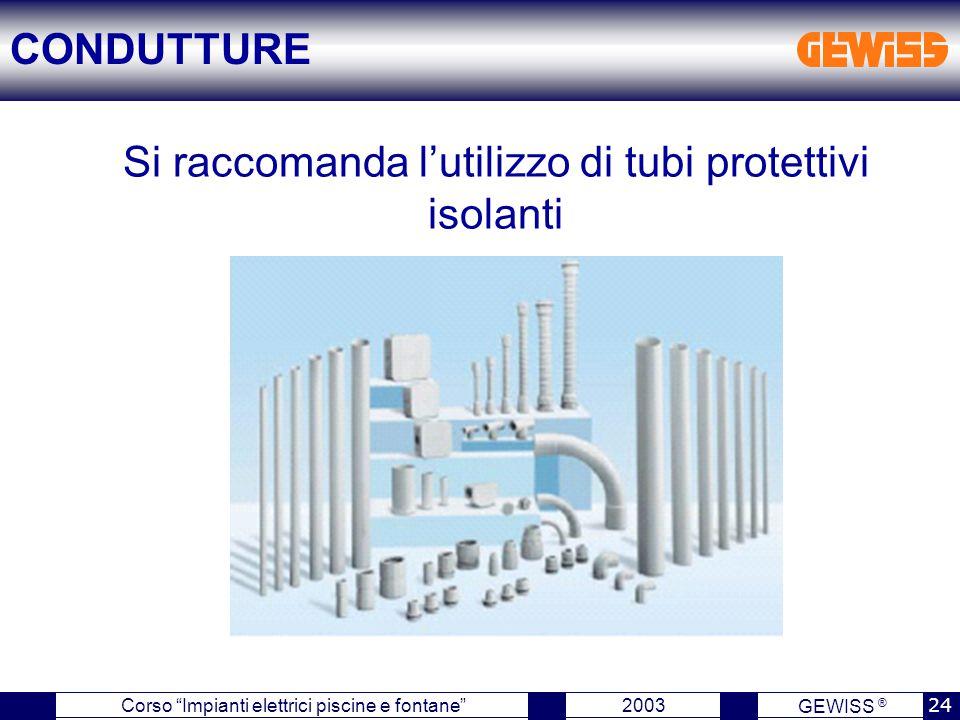 GEWISS ® 2003 24 Corso Impianti elettrici piscine e fontane Si raccomanda l'utilizzo di tubi protettivi isolanti CONDUTTURE