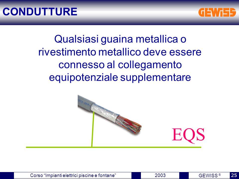 GEWISS ® 2003 25 Corso Impianti elettrici piscine e fontane Qualsiasi guaina metallica o rivestimento metallico deve essere connesso al collegamento equipotenziale supplementare EQS CONDUTTURE