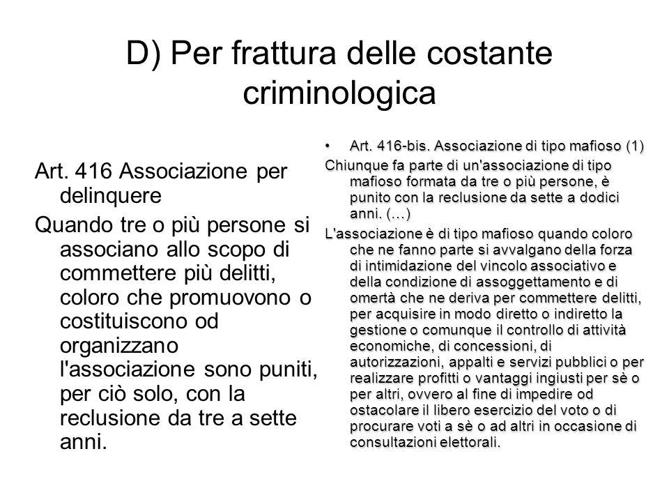 D) Per frattura delle costante criminologica Art. 416 Associazione per delinquere Quando tre o più persone si associano allo scopo di commettere più d