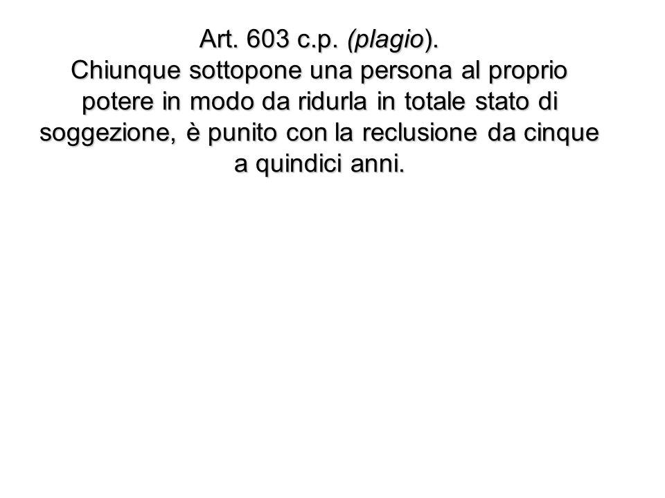 Art. 603 c.p. (plagio). Chiunque sottopone una persona al proprio potere in modo da ridurla in totale stato di soggezione, è punito con la reclusione