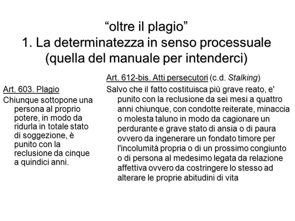"""""""oltre il plagio"""" 1. La determinatezza in senso processuale (quella del manuale per intenderci) Art. 603. Plagio Chiunque sottopone una persona al pro"""