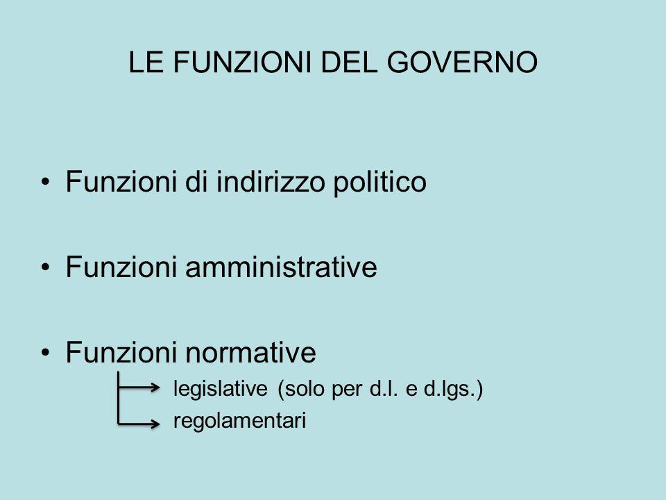 LE FUNZIONI DEL GOVERNO Funzioni di indirizzo politico Funzioni amministrative Funzioni normative legislative (solo per d.l. e d.lgs.) regolamentari