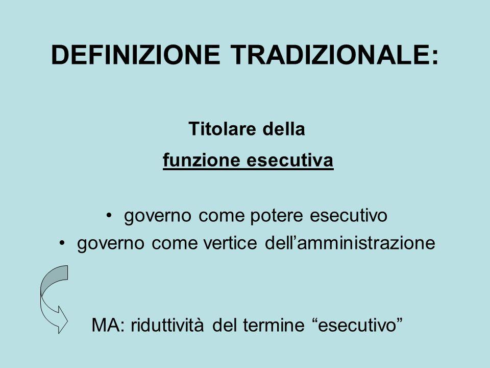 DEFINIZIONE TRADIZIONALE: Titolare della funzione esecutiva governo come potere esecutivo governo come vertice dell'amministrazione MA: riduttività del termine esecutivo