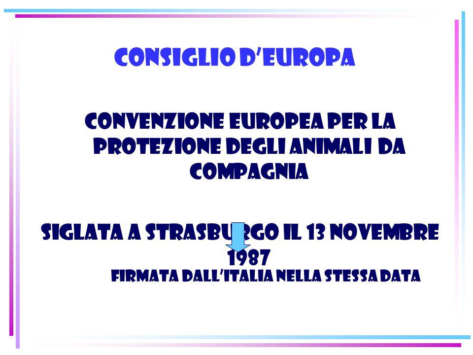 Consiglio d'Europa Convenzione europea per la protezione degli animali da compagnia Siglata a Strasburgo il 13 novembre 1987 Firmata dall'Italia nella