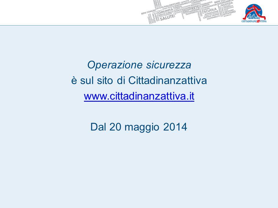Operazione sicurezza è sul sito di Cittadinanzattiva www.cittadinanzattiva.it Dal 20 maggio 2014