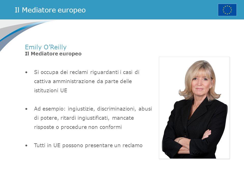 Il Mediatore europeo Emily O'Reilly Il Mediatore europeo Si occupa dei reclami riguardanti i casi di cattiva amministrazione da parte delle istituzion