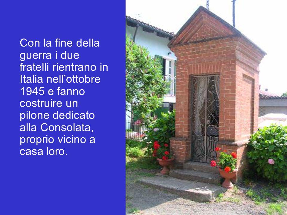 Con la fine della guerra i due fratelli rientrano in Italia nell'ottobre 1945 e fanno costruire un pilone dedicato alla Consolata, proprio vicino a casa loro.