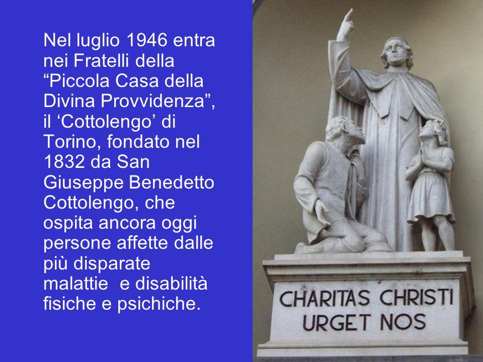 Nel luglio 1946 entra nei Fratelli della Piccola Casa della Divina Provvidenza , il 'Cottolengo' di Torino, fondato nel 1832 da San Giuseppe Benedetto Cottolengo, che ospita ancora oggi persone affette dalle più disparate malattie e disabilità fisiche e psichiche.