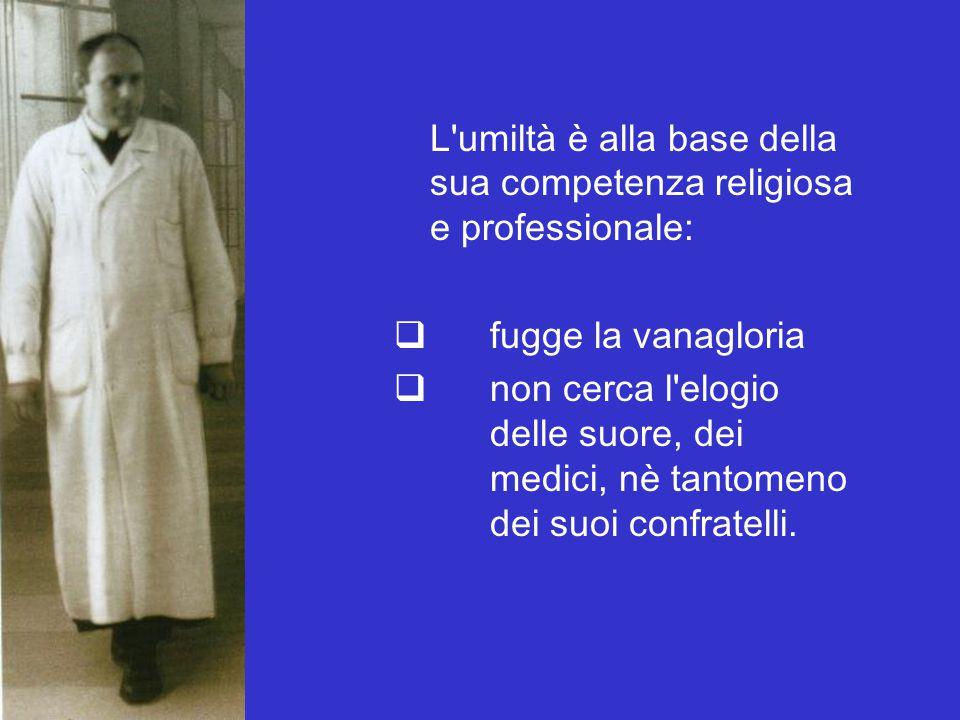L'umiltà è alla base della sua competenza religiosa e professionale:  fugge la vanagloria  non cerca l'elogio delle suore, dei medici, nè tantomeno